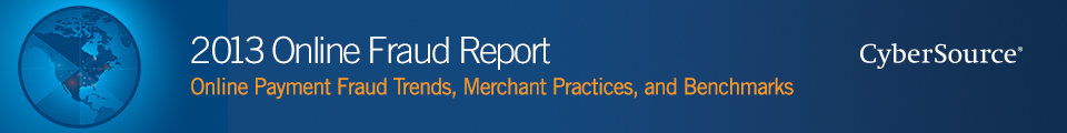 CyberSource 2013 Online Fraud Report - Online Payment Fraud Trends, Merchant Practices, and Benchmarks